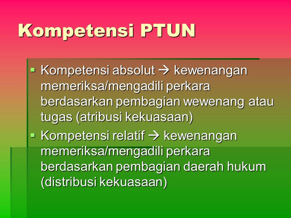 Kompetensi PTUN  Kompetensi absolut  kewenangan memeriksa/mengadili perkara berdasarkan pembagian wewenang atau tugas (atribusi kekuasaan)  Kompete