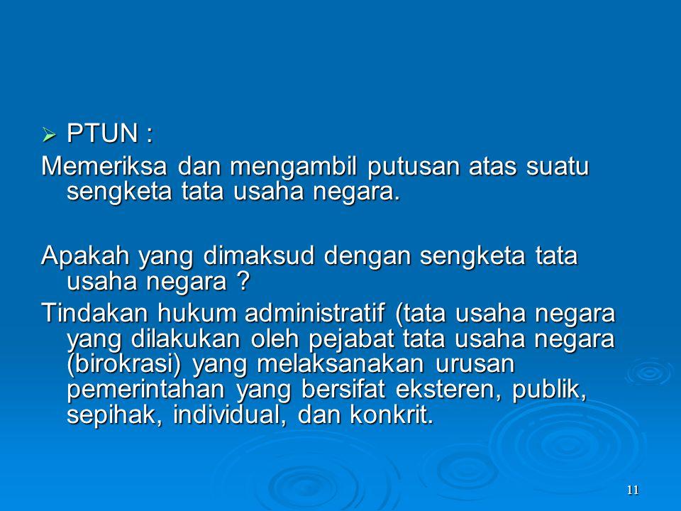 11  PTUN : Memeriksa dan mengambil putusan atas suatu sengketa tata usaha negara. Apakah yang dimaksud dengan sengketa tata usaha negara ? Tindakan h