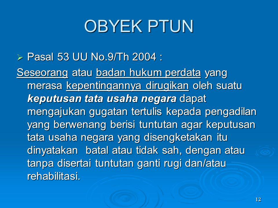 12 OBYEK PTUN  Pasal 53 UU No.9/Th 2004 : Seseorang atau badan hukum perdata yang merasa kepentingannya dirugikan oleh suatu keputusan tata usaha neg