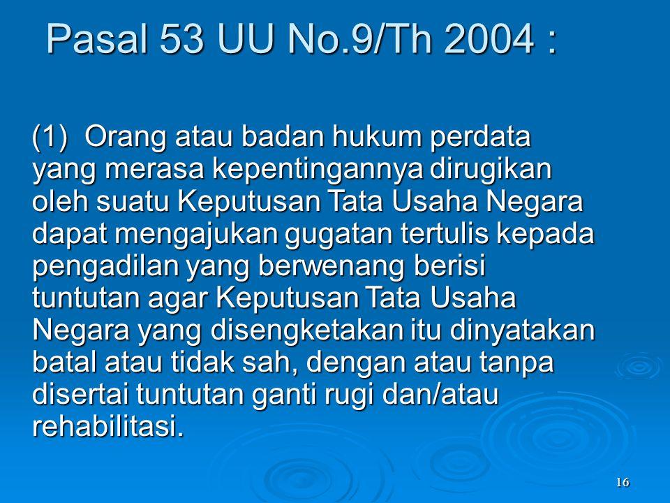 16 Pasal 53 UU No.9/Th 2004 : (1) Orang atau badan hukum perdata yang merasa kepentingannya dirugikan oleh suatu Keputusan Tata Usaha Negara dapat men