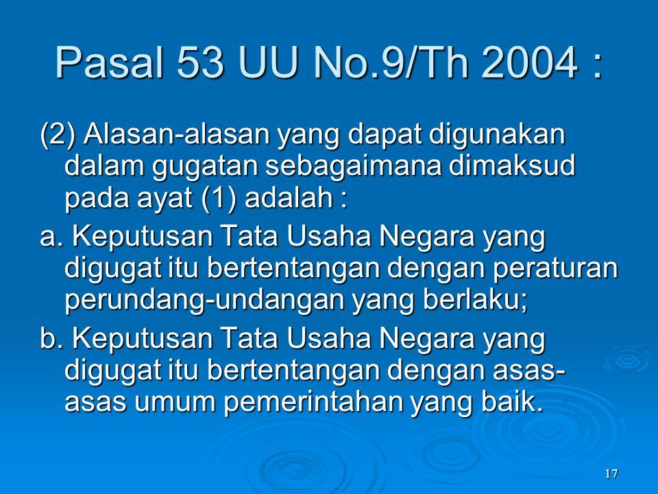 17 Pasal 53 UU No.9/Th 2004 : (2) Alasan-alasan yang dapat digunakan dalam gugatan sebagaimana dimaksud pada ayat (1) adalah : a. Keputusan Tata Usaha
