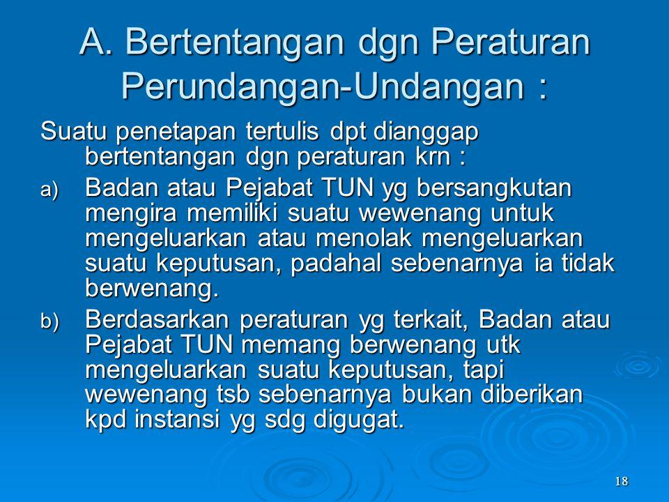 18 A. Bertentangan dgn Peraturan Perundangan-Undangan : Suatu penetapan tertulis dpt dianggap bertentangan dgn peraturan krn : a) Badan atau Pejabat T