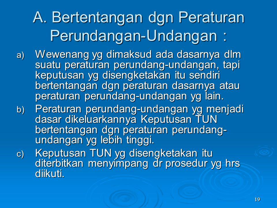 19 A. Bertentangan dgn Peraturan Perundangan-Undangan : a) Wewenang yg dimaksud ada dasarnya dlm suatu peraturan perundang-undangan, tapi keputusan yg
