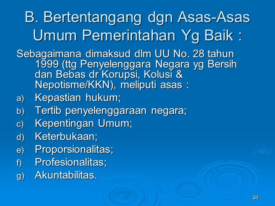 20 B. Bertentangang dgn Asas-Asas Umum Pemerintahan Yg Baik : Sebagaimana dimaksud dlm UU No. 28 tahun 1999 (ttg Penyelenggara Negara yg Bersih dan Be