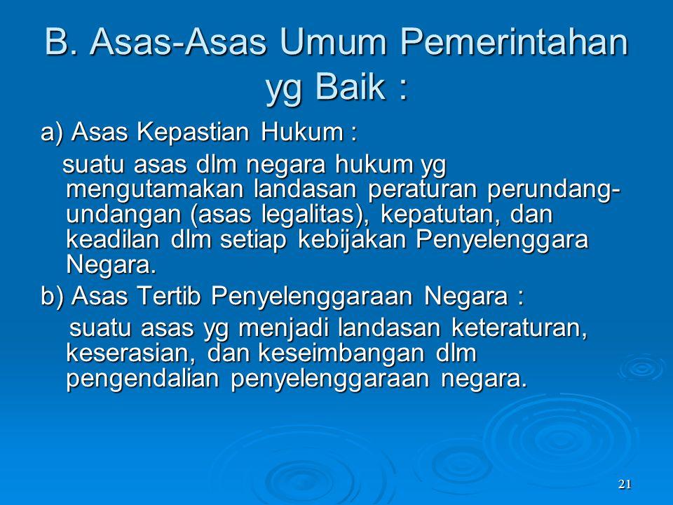 21 B. Asas-Asas Umum Pemerintahan yg Baik : a) Asas Kepastian Hukum : suatu asas dlm negara hukum yg mengutamakan landasan peraturan perundang- undang