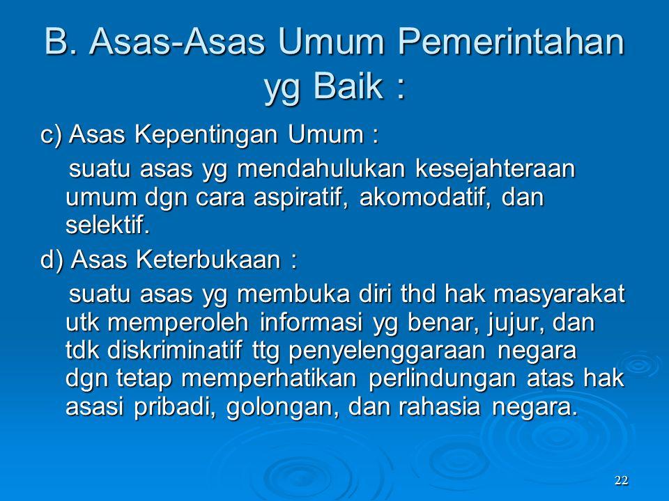22 B. Asas-Asas Umum Pemerintahan yg Baik : c) Asas Kepentingan Umum : suatu asas yg mendahulukan kesejahteraan umum dgn cara aspiratif, akomodatif, d