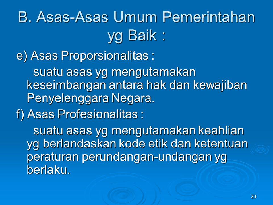 23 B. Asas-Asas Umum Pemerintahan yg Baik : e) Asas Proporsionalitas : suatu asas yg mengutamakan keseimbangan antara hak dan kewajiban Penyelenggara