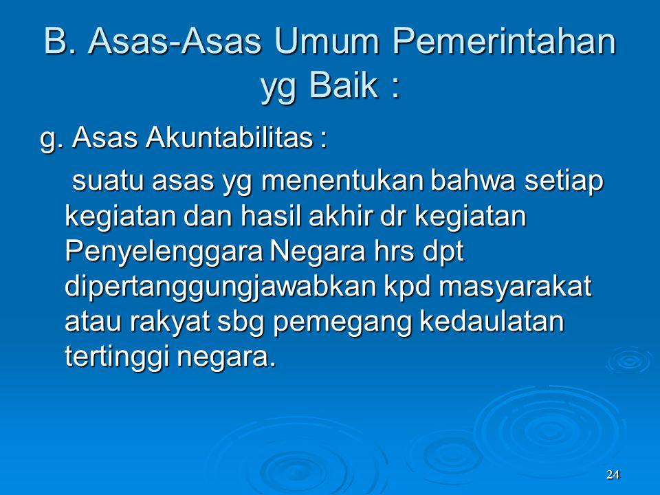 24 B. Asas-Asas Umum Pemerintahan yg Baik : g. Asas Akuntabilitas : suatu asas yg menentukan bahwa setiap kegiatan dan hasil akhir dr kegiatan Penyele