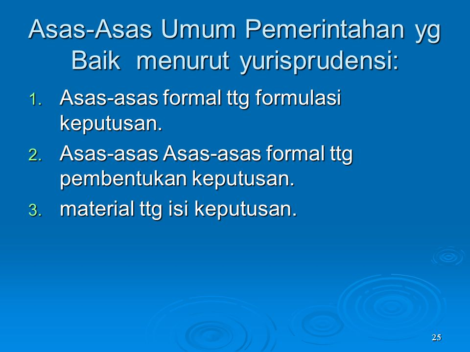 25 Asas-Asas Umum Pemerintahan yg Baik menurut yurisprudensi: 1. Asas-asas formal ttg formulasi keputusan. 2. Asas-asas Asas-asas formal ttg pembentuk