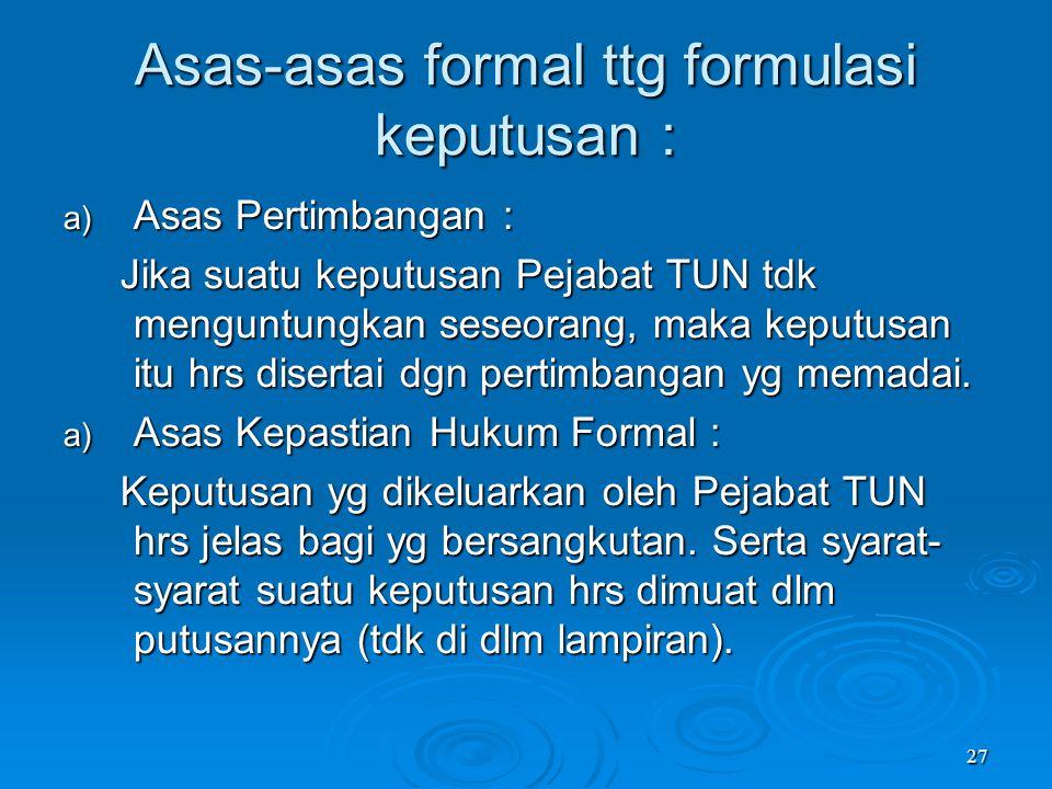 27 Asas-asas formal ttg formulasi keputusan : a) Asas Pertimbangan : Jika suatu keputusan Pejabat TUN tdk menguntungkan seseorang, maka keputusan itu
