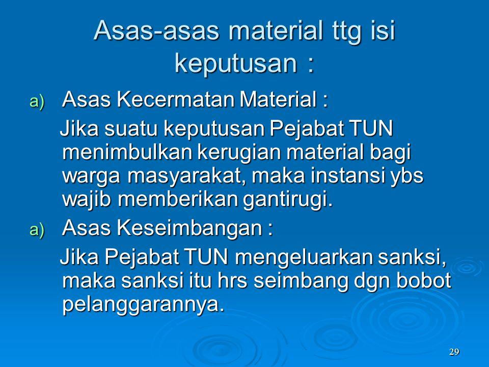 29 Asas-asas material ttg isi keputusan : a) Asas Kecermatan Material : Jika suatu keputusan Pejabat TUN menimbulkan kerugian material bagi warga masy