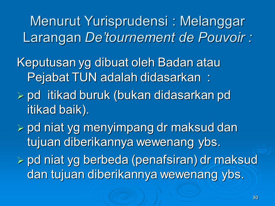 30 Menurut Yurisprudensi : Melanggar Larangan De'tournement de Pouvoir : Keputusan yg dibuat oleh Badan atau Pejabat TUN adalah didasarkan :  pd itik