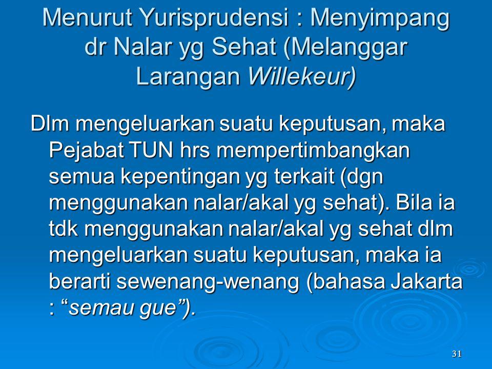 31 Menurut Yurisprudensi : Menyimpang dr Nalar yg Sehat (Melanggar Larangan Willekeur) Dlm mengeluarkan suatu keputusan, maka Pejabat TUN hrs memperti