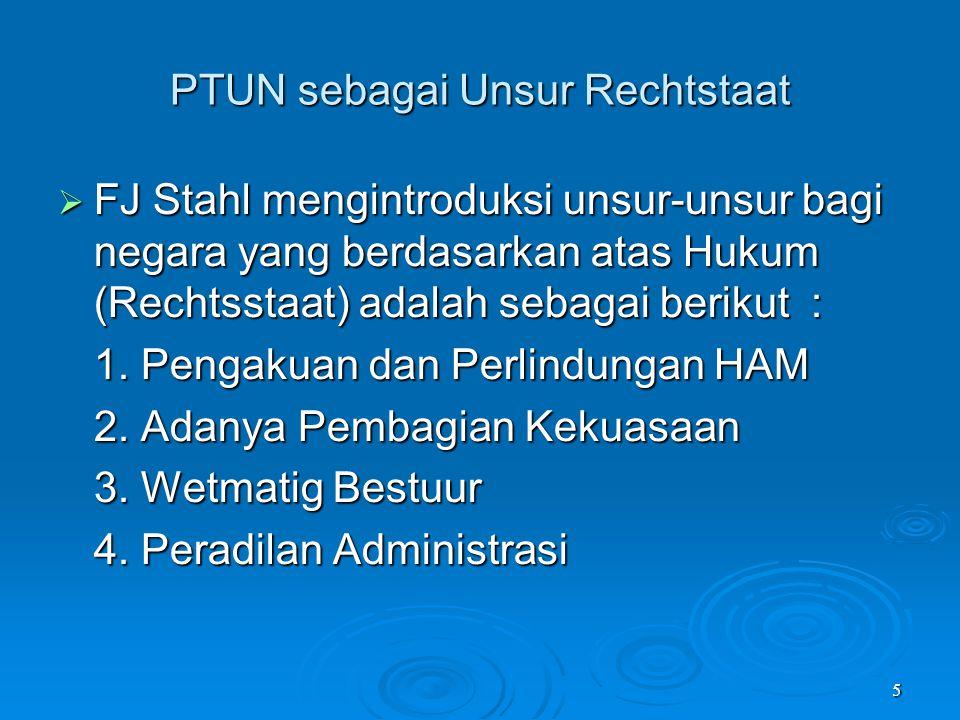 5 PTUN sebagai Unsur Rechtstaat  FJ Stahl mengintroduksi unsur-unsur bagi negara yang berdasarkan atas Hukum (Rechtsstaat) adalah sebagai berikut : 1