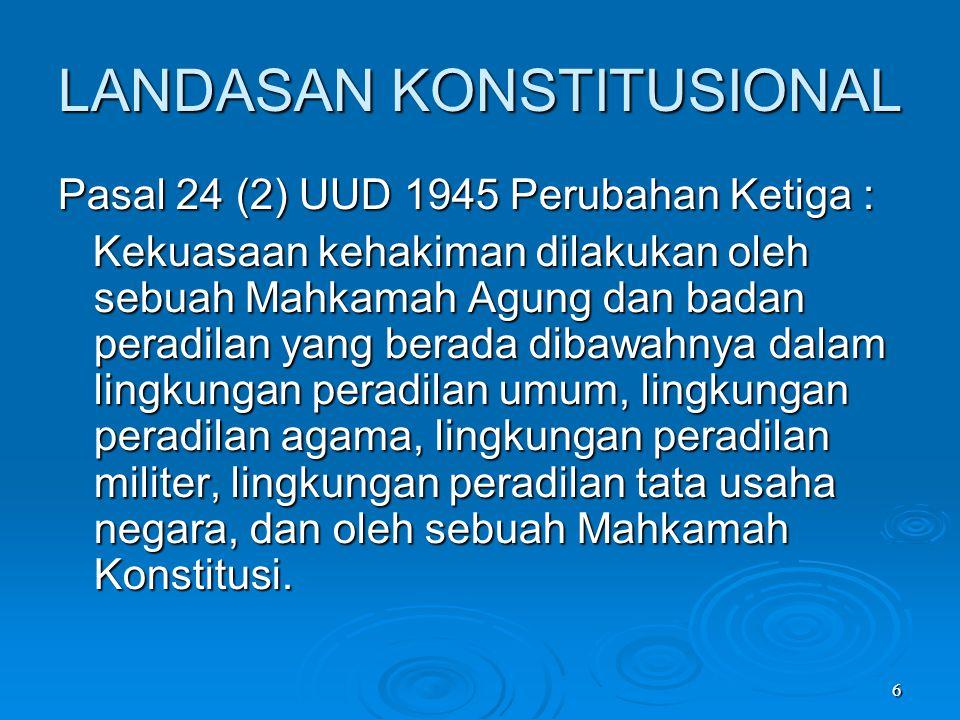 6 LANDASAN KONSTITUSIONAL Pasal 24 (2) UUD 1945 Perubahan Ketiga : Kekuasaan kehakiman dilakukan oleh sebuah Mahkamah Agung dan badan peradilan yang b