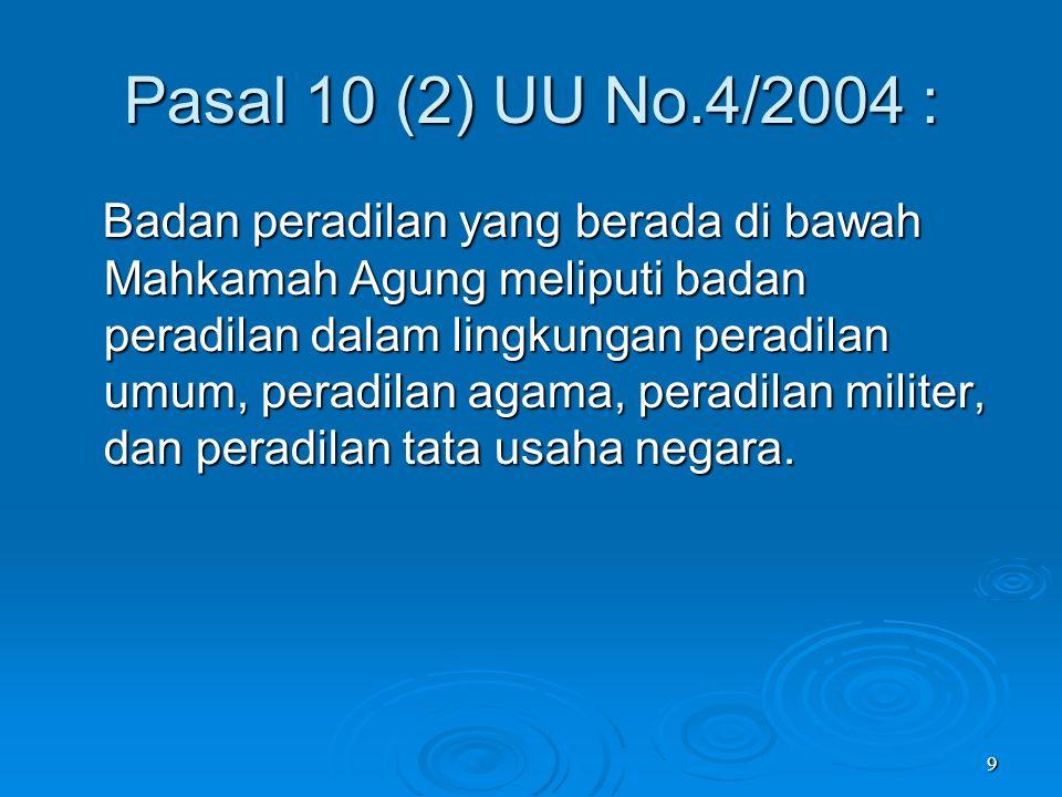 9 Pasal 10 (2) UU No.4/2004 : Badan peradilan yang berada di bawah Mahkamah Agung meliputi badan peradilan dalam lingkungan peradilan umum, peradilan