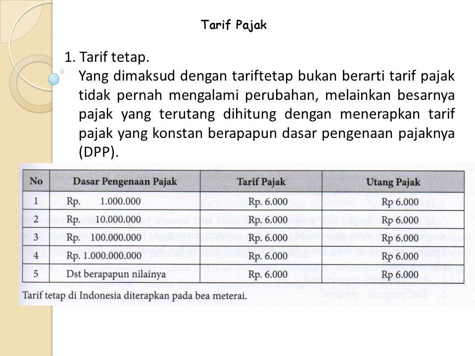 Tarif Pajak 1. Tarif tetap. Yang dimaksud dengan tariftetap bukan berarti tarif pajak tidak pernah mengalami perubahan, melainkan besarnya pajak yang