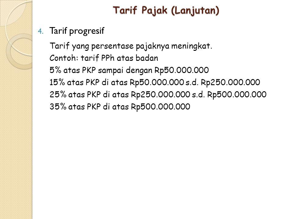 Tarif Pajak (Lanjutan) 4. Tarif progresif Tarif yang persentase pajaknya meningkat. Contoh: tarif PPh atas badan 5% atas PKP sampai dengan Rp50.000.00