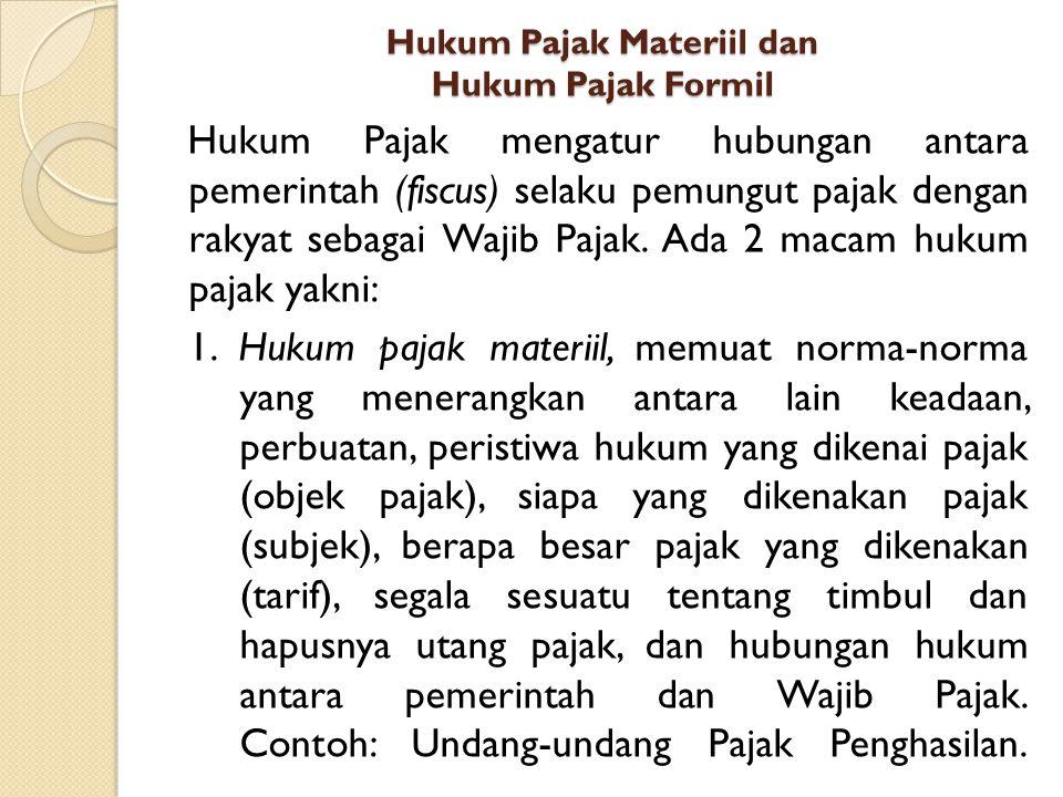 Hukum Pajak Materiil dan Hukum Pajak Formil Hukum Pajak mengatur hubungan antara pemerintah (fiscus) selaku pemungut pajak dengan rakyat sebagai Wajib Pajak.