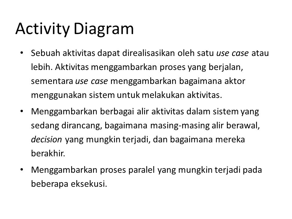 Activity Diagram Merupakan state diagram khusus, di mana sebagian besar state adalah action dan sebagian besar transisi di-trigger oleh selesainya state sebelumnya (internal processing).