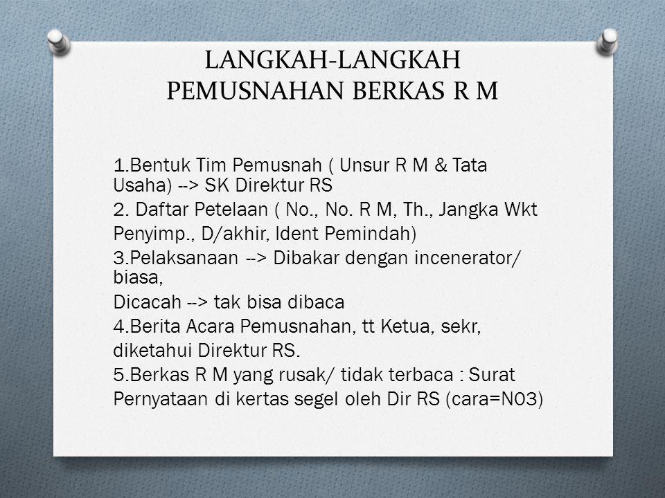 LANGKAH-LANGKAH PEMUSNAHAN BERKAS R M 1.Bentuk Tim Pemusnah ( Unsur R M & Tata Usaha) --> SK Direktur RS 2. Daftar Petelaan ( No., No. R M, Th., Jangk