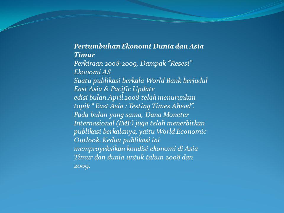Pertumbuhan Ekonomi Dunia dan Asia Timur Perkiraan 2008-2009, Dampak Resesi Ekonomi AS Suatu publikasi berkala World Bank berjudul East Asia & Pacific Update edisi bulan April 2008 telah menurunkan topik East Asia : Testing Times Ahead .