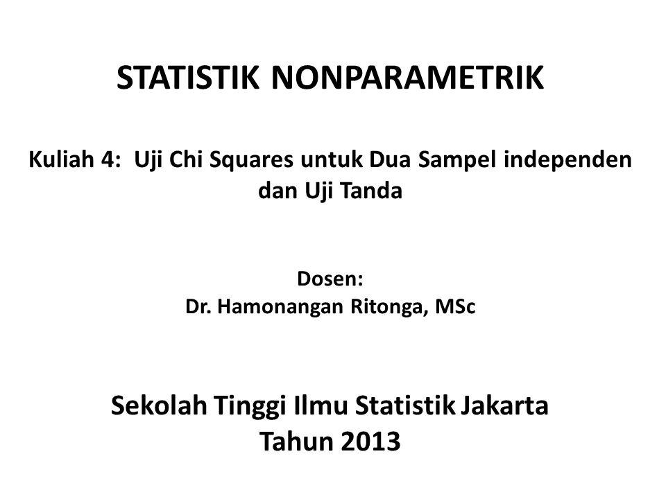 STATISTIK NONPARAMETRIK Kuliah 4: Uji Chi Squares untuk Dua Sampel independen dan Uji Tanda Dosen: Dr. Hamonangan Ritonga, MSc Sekolah Tinggi Ilmu Sta