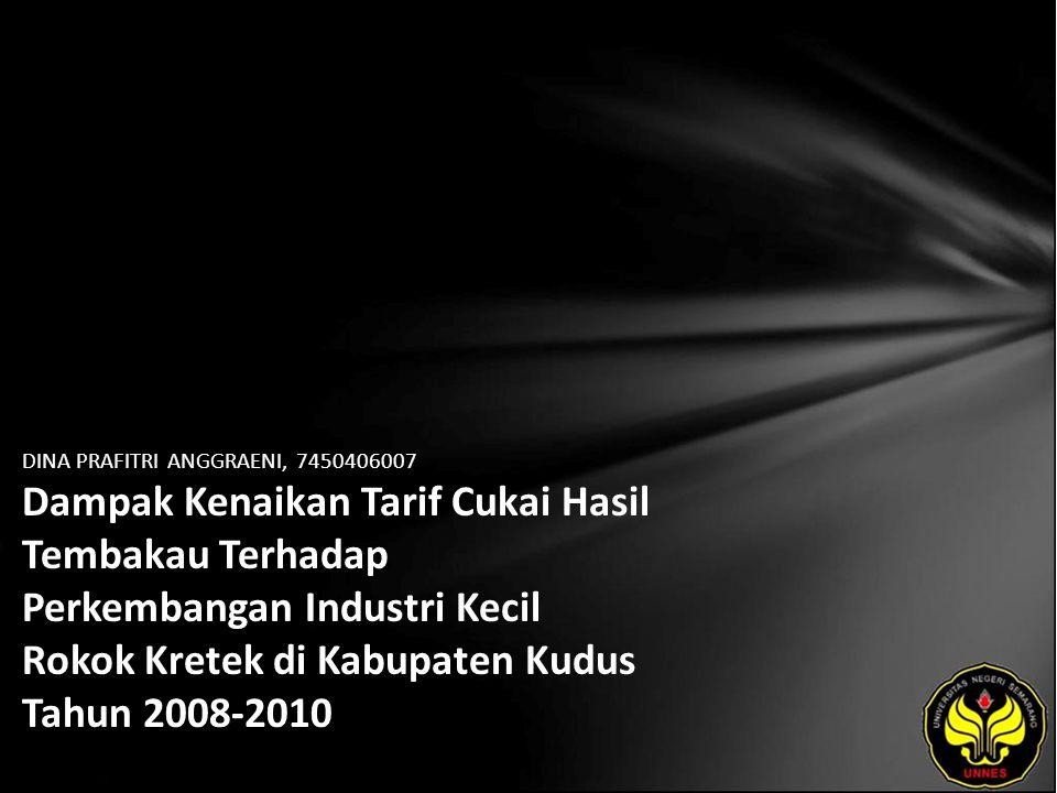 DINA PRAFITRI ANGGRAENI, 7450406007 Dampak Kenaikan Tarif Cukai Hasil Tembakau Terhadap Perkembangan Industri Kecil Rokok Kretek di Kabupaten Kudus Tahun 2008-2010