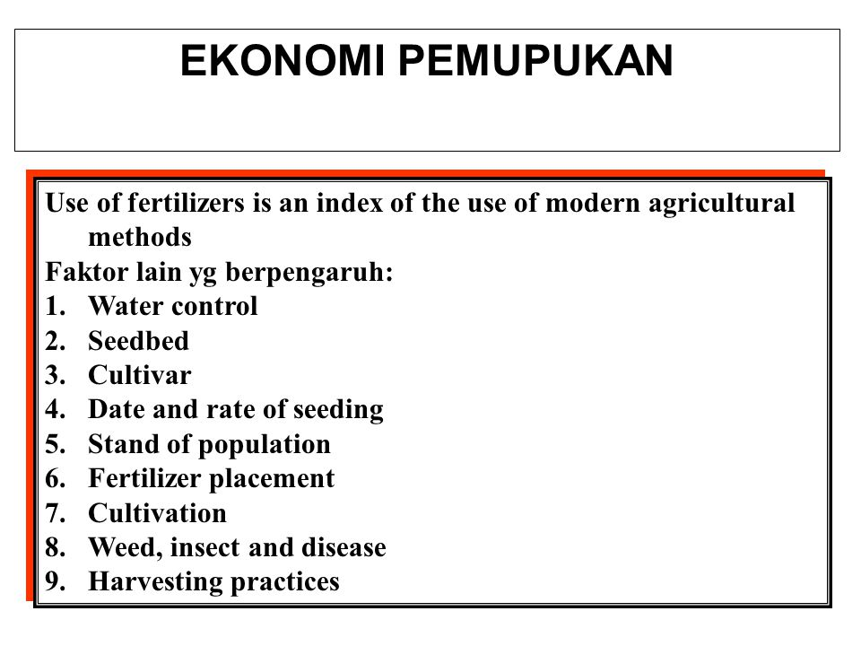 EKONOMI PEMUPUKAN Use of fertilizers is an index of the use of modern agricultural methods Faktor lain yg berpengaruh: 1.Water control 2.Seedbed 3.Cultivar 4.Date and rate of seeding 5.Stand of population 6.Fertilizer placement 7.Cultivation 8.Weed, insect and disease 9.Harvesting practices Use of fertilizers is an index of the use of modern agricultural methods Faktor lain yg berpengaruh: 1.Water control 2.Seedbed 3.Cultivar 4.Date and rate of seeding 5.Stand of population 6.Fertilizer placement 7.Cultivation 8.Weed, insect and disease 9.Harvesting practices