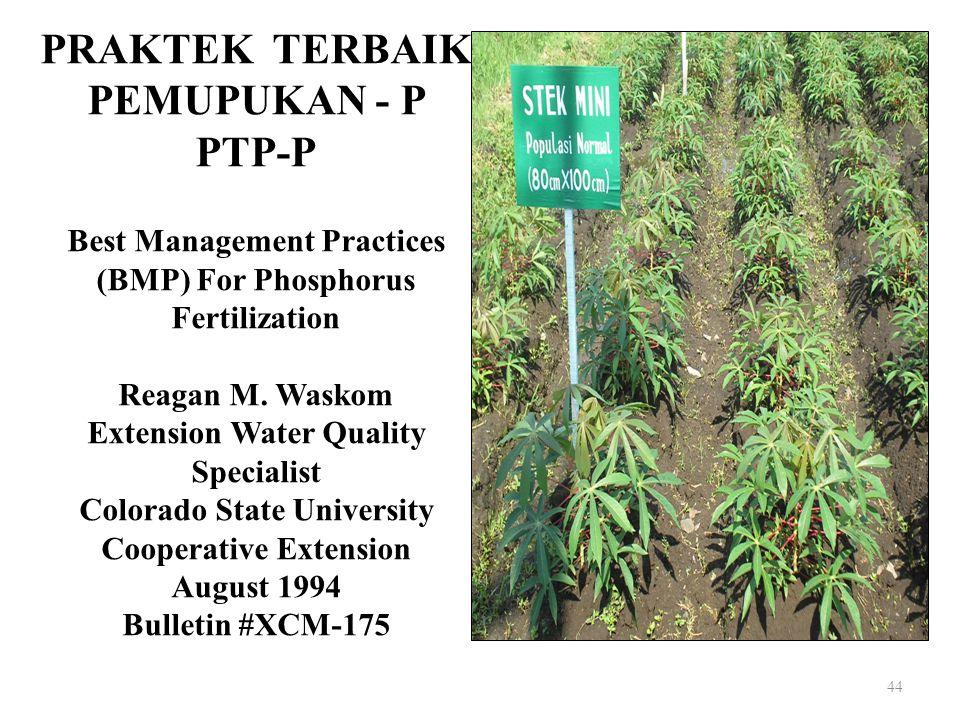 44 PRAKTEK TERBAIK PEMUPUKAN - P PTP-P Best Management Practices (BMP) For Phosphorus Fertilization Reagan M. Waskom Extension Water Quality Specialis