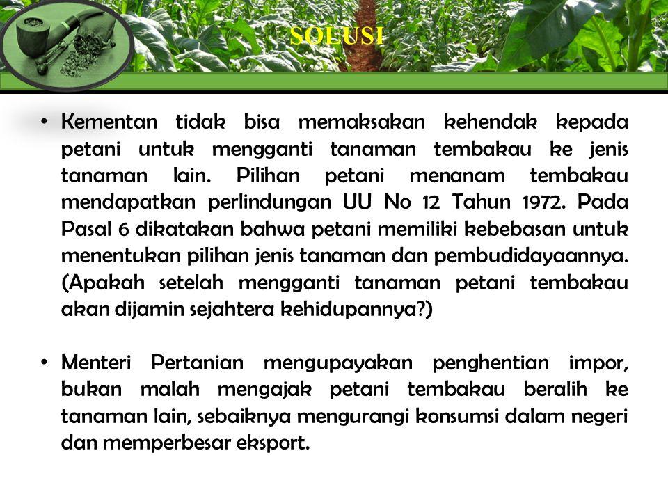 SOLUSI Kementan tidak bisa memaksakan kehendak kepada petani untuk mengganti tanaman tembakau ke jenis tanaman lain. Pilihan petani menanam tembakau m