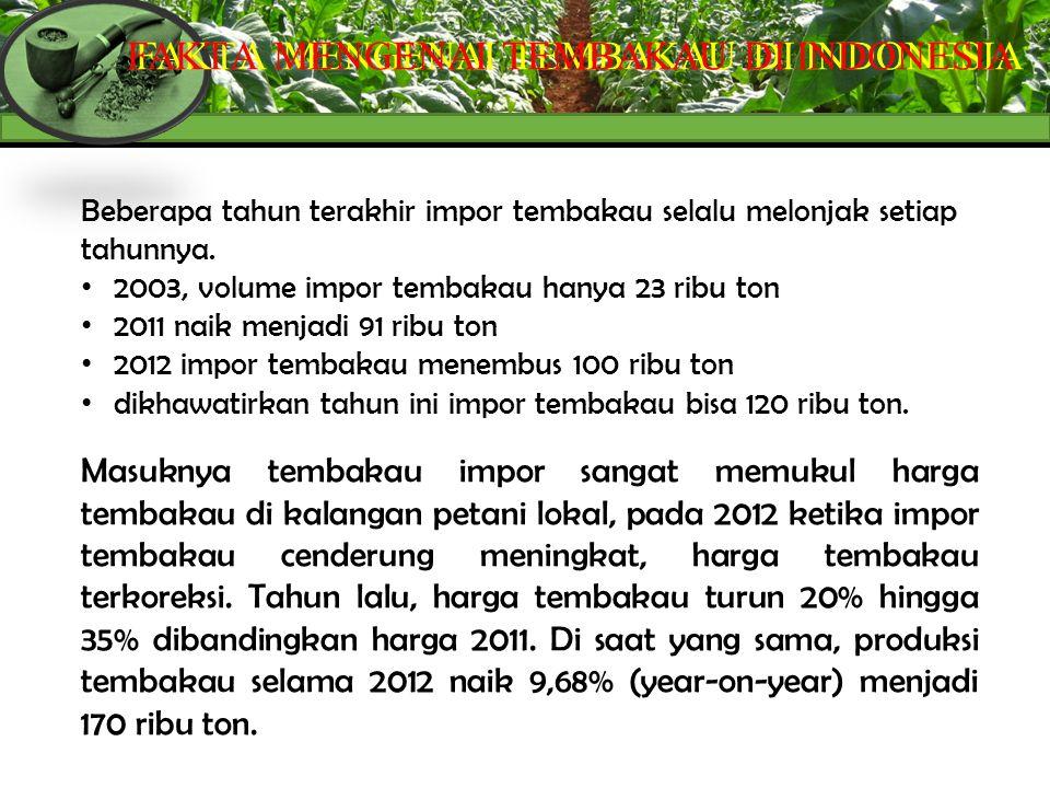 FAKTA MENGENAI TEMBAKAU DI INDONESIA Beberapa tahun terakhir impor tembakau selalu melonjak setiap tahunnya. 2003, volume impor tembakau hanya 23 ribu