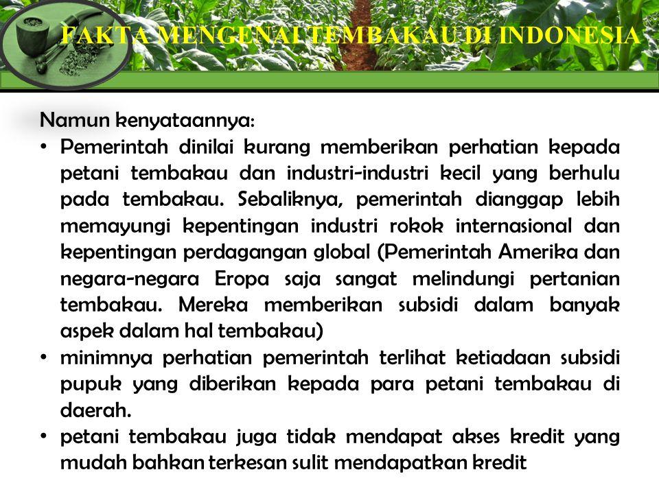 FAKTA MENGENAI TEMBAKAU DI INDONESIA Namun kenyataannya: Pemerintah dinilai kurang memberikan perhatian kepada petani tembakau dan industri-industri k