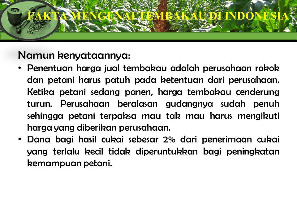 FAKTA MENGENAI TEMBAKAU DI INDONESIA Namun kenyataannya: Penentuan harga jual tembakau adalah perusahaan rokok dan petani harus patuh pada ketentuan d