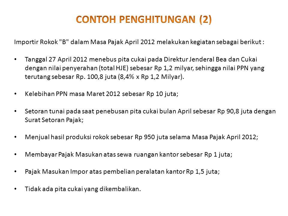 Importir Rokok B dalam Masa Pajak April 2012 melakukan kegiatan sebagai berikut : Tanggal 27 April 2012 menebus pita cukai pada Direktur Jenderal Bea dan Cukai dengan nilai penyerahan (total HJE) sebesar Rp 1,2 milyar, sehingga nilai PPN yang terutang sebesar Rp.