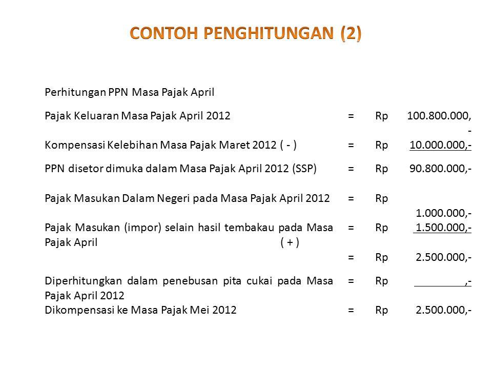 Perhitungan PPN Masa Pajak April Pajak Keluaran Masa Pajak April 2012=Rp100.800.000, - Kompensasi Kelebihan Masa Pajak Maret 2012 ( - )=Rp10.000.000,- PPN disetor dimuka dalam Masa Pajak April 2012 (SSP)=Rp 90.800.000,- Pajak Masukan Dalam Negeri pada Masa Pajak April 2012=Rp 1.000.000,- Pajak Masukan (impor) selain hasil tembakau pada Masa Pajak April ( + ) =Rp 1.500.000,- =Rp 2.500.000,- Diperhitungkan dalam penebusan pita cukai pada Masa Pajak April 2012 =Rp,- Dikompensasi ke Masa Pajak Mei 2012=Rp 2.500.000,-