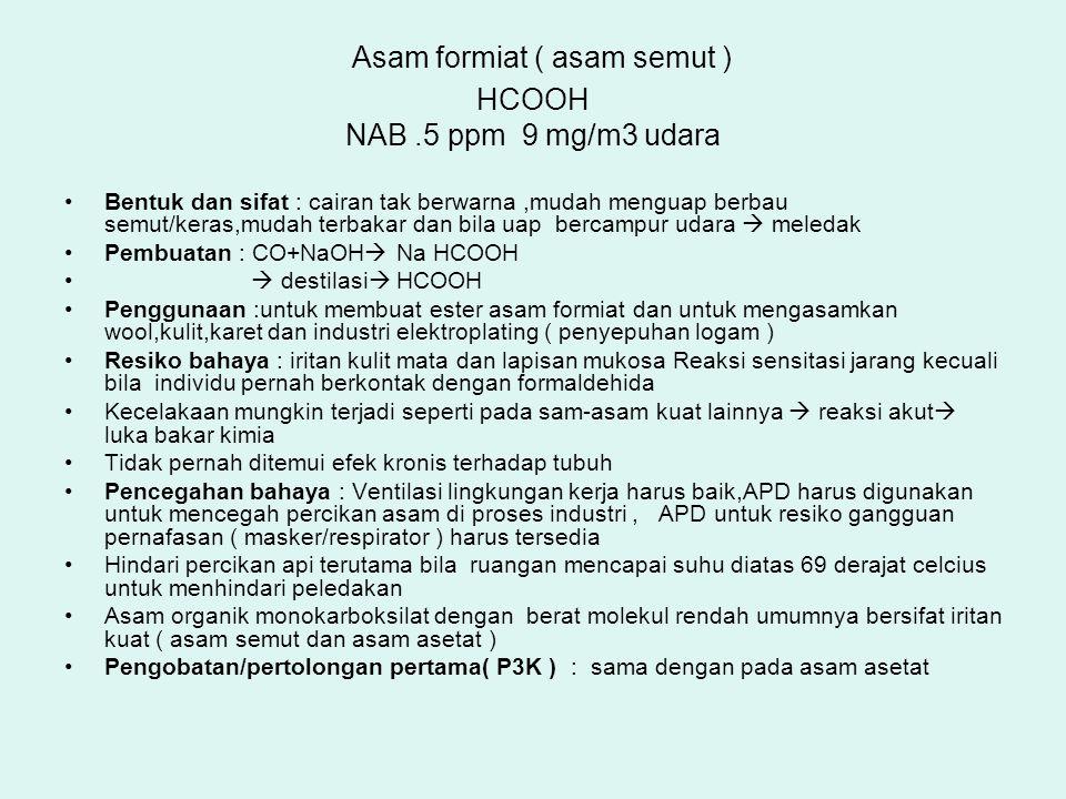 Asam formiat ( asam semut ) HCOOH NAB.5 ppm 9 mg/m3 udara Bentuk dan sifat : cairan tak berwarna,mudah menguap berbau semut/keras,mudah terbakar dan b