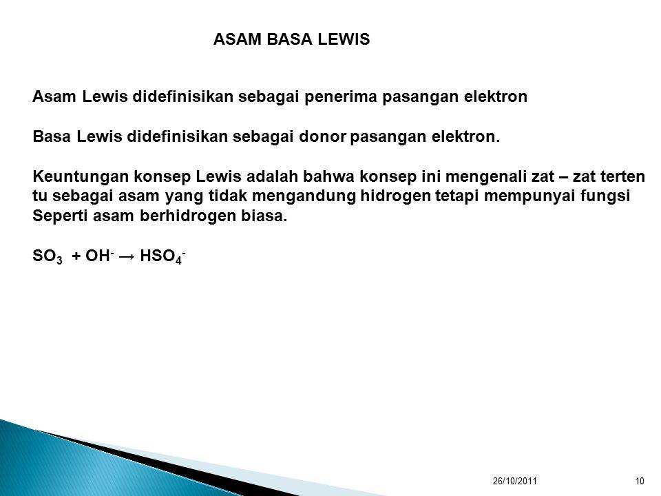 26/10/201110 ASAM BASA LEWIS Asam Lewis didefinisikan sebagai penerima pasangan elektron Basa Lewis didefinisikan sebagai donor pasangan elektron.