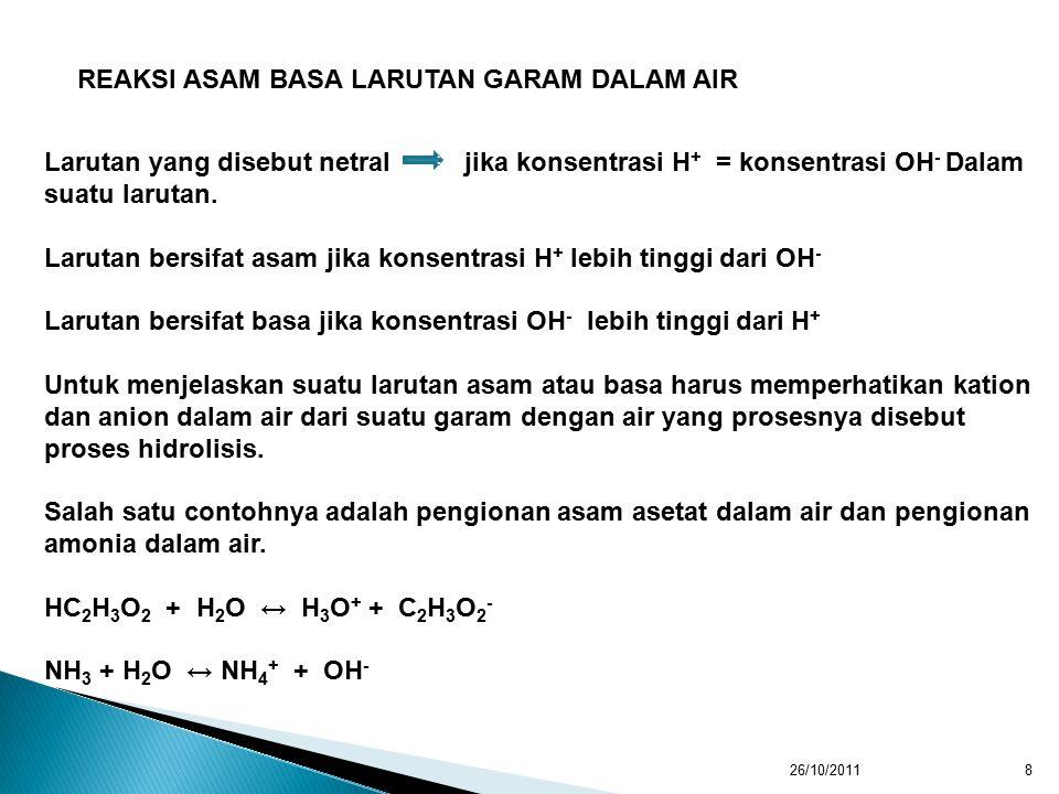 26/10/20118 REAKSI ASAM BASA LARUTAN GARAM DALAM AIR Larutan yang disebut netral jika konsentrasi H + = konsentrasi OH - Dalam suatu larutan.