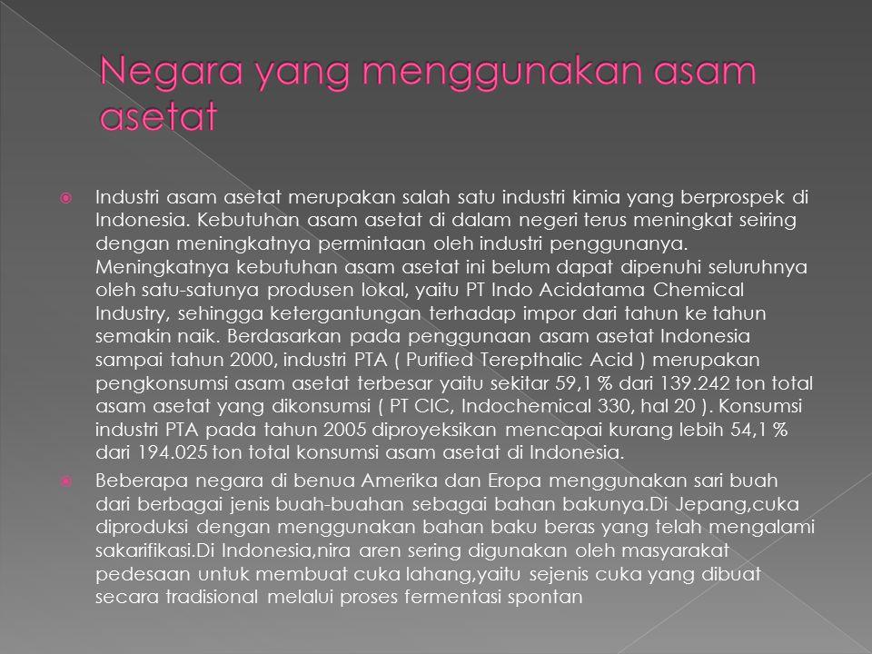  Industri asam asetat merupakan salah satu industri kimia yang berprospek di Indonesia. Kebutuhan asam asetat di dalam negeri terus meningkat seiring