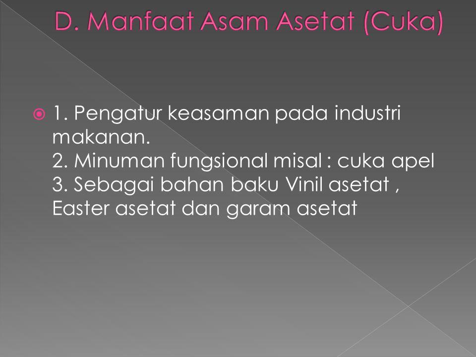  1. Pengatur keasaman pada industri makanan. 2. Minuman fungsional misal : cuka apel 3. Sebagai bahan baku Vinil asetat, Easter asetat dan garam aset