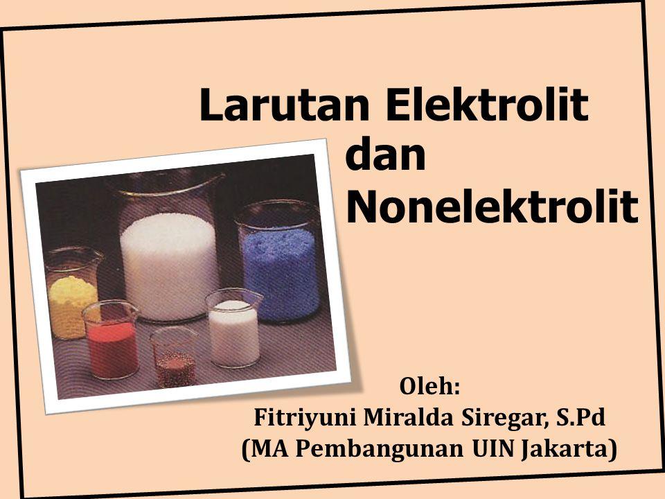 Larutan Elektrolit Oleh: Fitriyuni Miralda Siregar, S.Pd (MA Pembangunan UIN Jakarta) dan Nonelektrolit