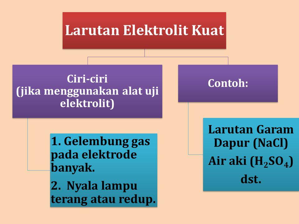 Larutan Elektrolit Kuat Ciri-ciri (jika menggunakan alat uji elektrolit) 1. Gelembung gas pada elektrode banyak. 2. Nyala lampu terang atau redup. Con
