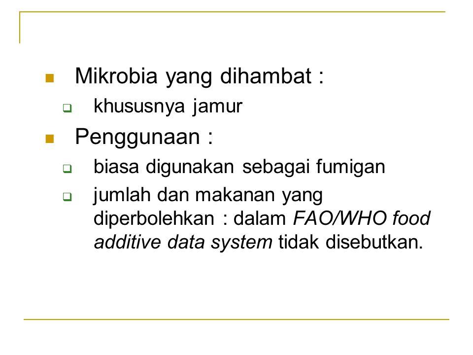 Mikrobia yang dihambat :  khususnya jamur Penggunaan :  biasa digunakan sebagai fumigan  jumlah dan makanan yang diperbolehkan : dalam FAO/WHO food