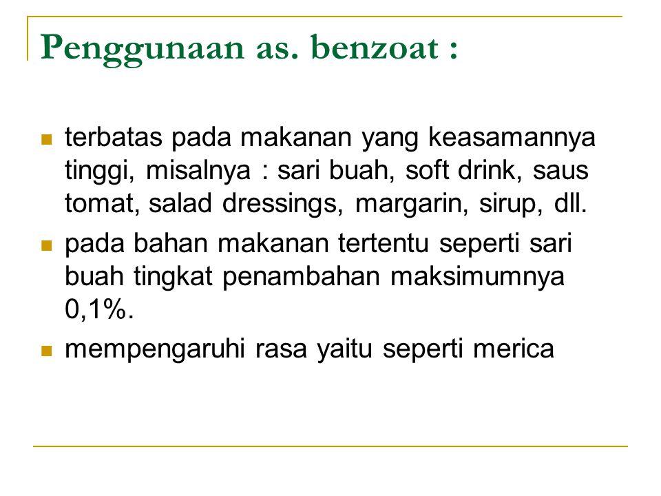 Penggunaan as. benzoat : terbatas pada makanan yang keasamannya tinggi, misalnya : sari buah, soft drink, saus tomat, salad dressings, margarin, sirup