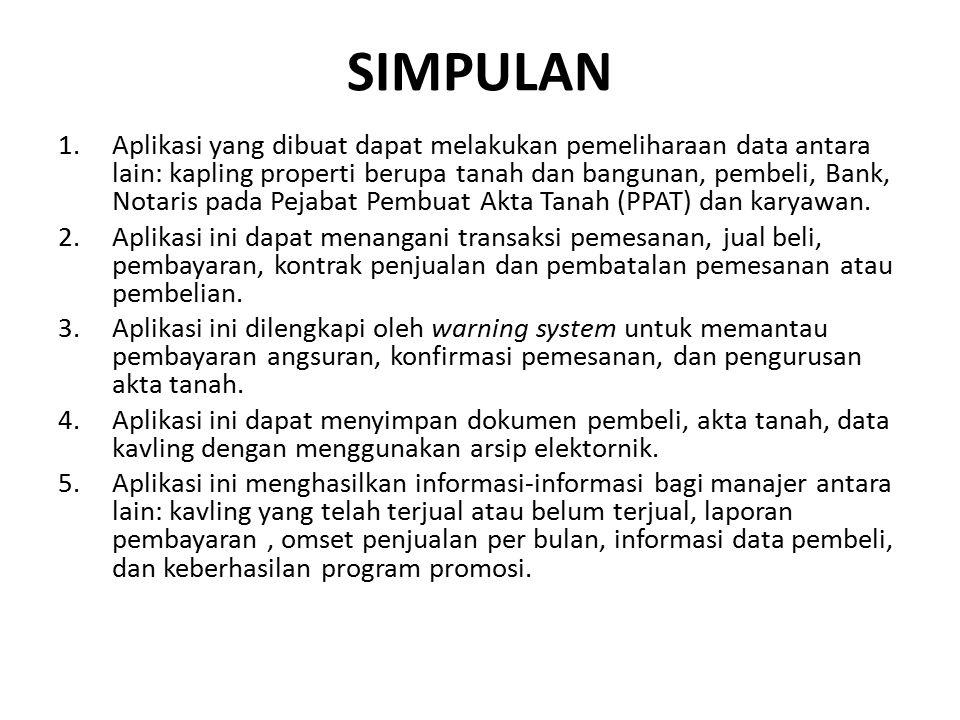 SIMPULAN 1.Aplikasi yang dibuat dapat melakukan pemeliharaan data antara lain: kapling properti berupa tanah dan bangunan, pembeli, Bank, Notaris pada Pejabat Pembuat Akta Tanah (PPAT) dan karyawan.