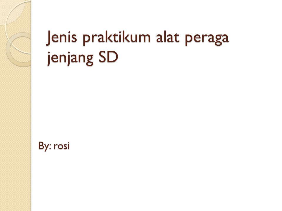 Jenis praktikum alat peraga jenjang SD By: rosi