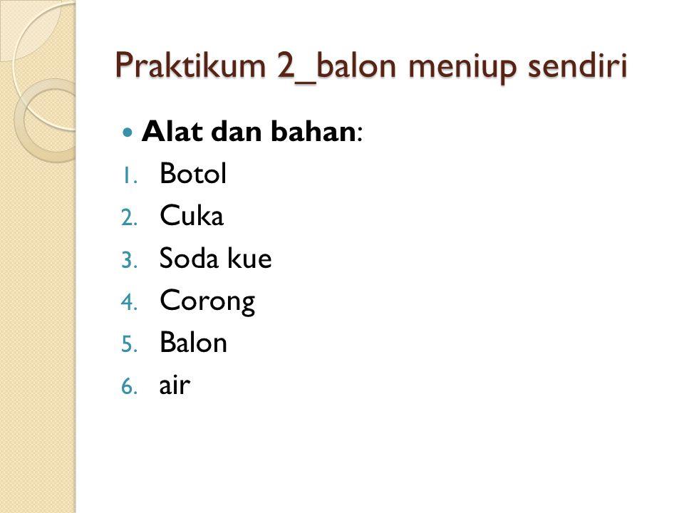 Praktikum 2_balon meniup sendiri Alat dan bahan: 1. Botol 2. Cuka 3. Soda kue 4. Corong 5. Balon 6. air