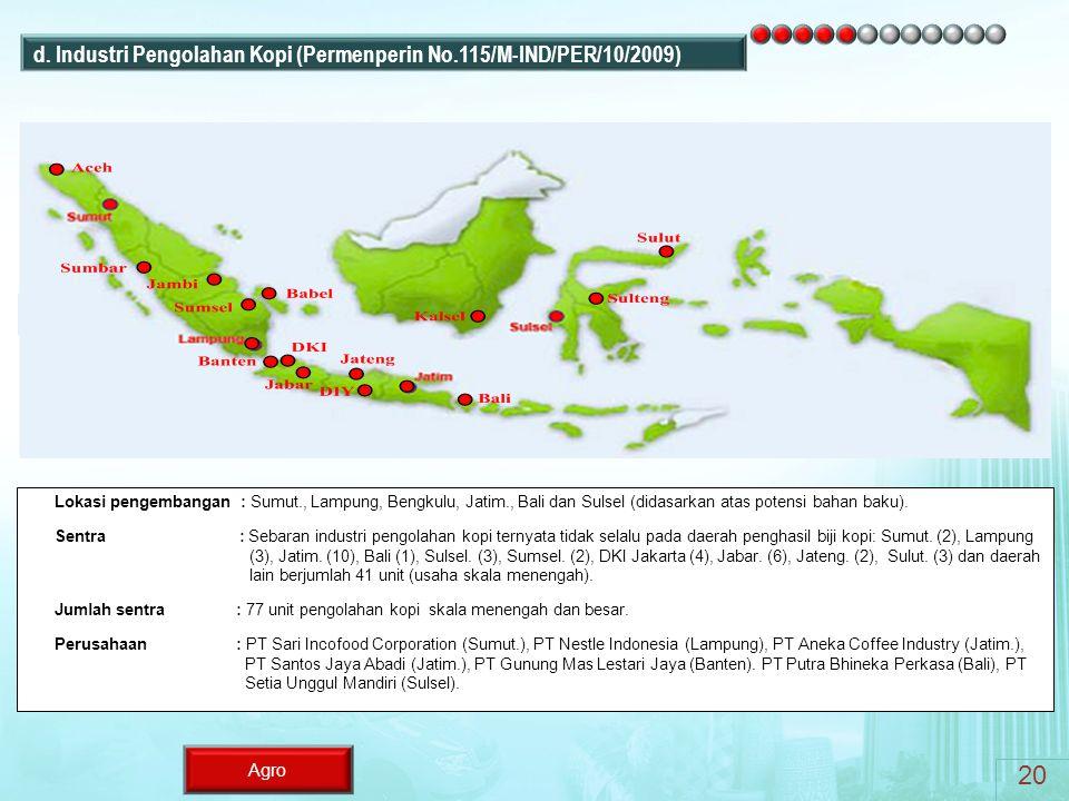 Agro Lokasi pengembangan : Sumut., Lampung, Bengkulu, Jatim., Bali dan Sulsel (didasarkan atas potensi bahan baku). Sentra : Sebaran industri pengolah