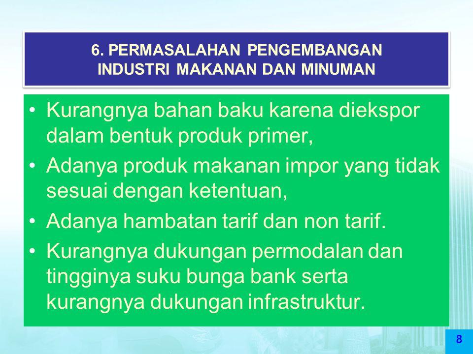 8 6. PERMASALAHAN PENGEMBANGAN INDUSTRI MAKANAN DAN MINUMAN Kurangnya bahan baku karena diekspor dalam bentuk produk primer, Adanya produk makanan imp